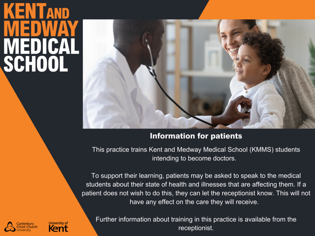 The practice trains Kent and Medway Medical School students to become doctors. To support their learning, patients may be asked to speak to the medical students about their state of health and illnesses that are affecting them. If a patient does not wish to do this, they can let the receptionist know. This will not have any effect on the care they will receive. Further information about training in this practice is available from the receptionist.